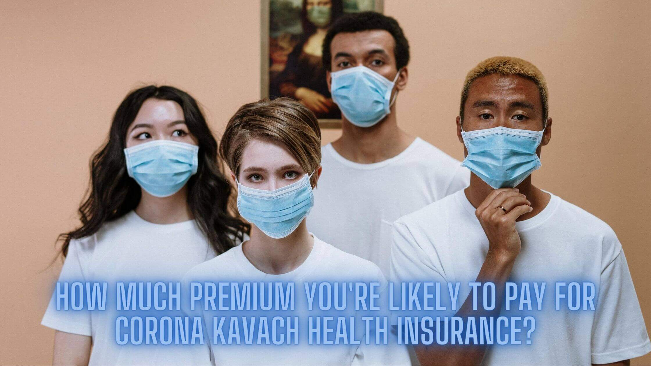 How Much Premium You're Likely to Pay for Corona Kavach Health Insurance?